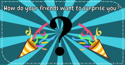 How do your friends want to surprise you?