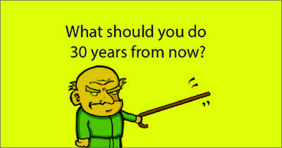 What should you do 30 years from now?