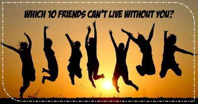 Which 10 friends can't live without you?