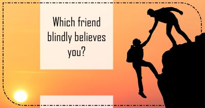Which friend blindly believes you?