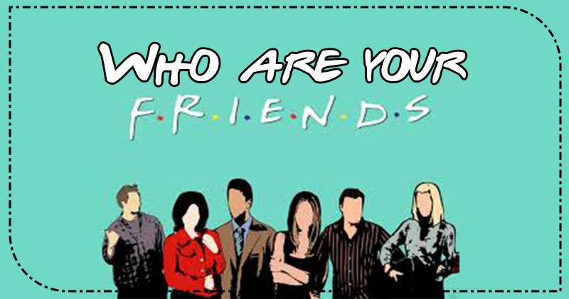 Who are your F.R.I.E.N.D.S.?