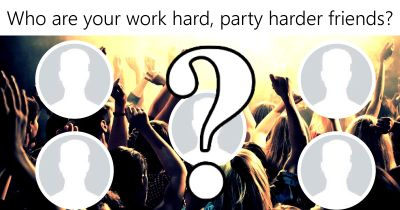 Who are your work hard, party harder friends?