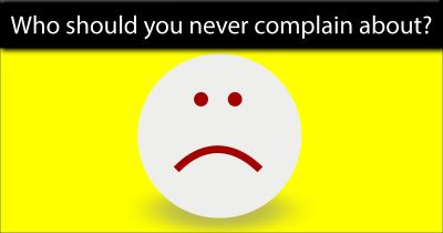 Who should you never complain about?