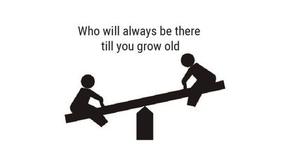 Who will always be there till you grow old?